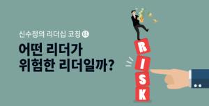 [신수정의 리더십 코칭] (61) 어떤 리더가 위험한 리더일까?